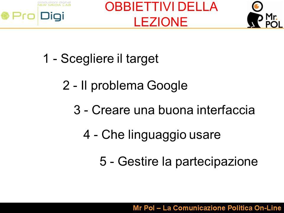 1 - Scegliere il target 2 - Il problema Google 3 - Creare una buona interfaccia 4 - Che linguaggio usare 5 - Gestire la partecipazione OBBIETTIVI DELLA LEZIONE