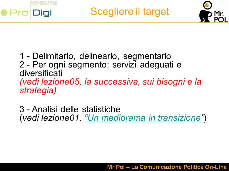 Scegliere il target 1 - Delimitarlo, delinearlo, segmentarlo 2 - Per ogni segmento: servizi adeguati e diversificati (vedi lezione05, la successiva, sui bisogni e la strategia) 3 - Analisi delle statistiche (vedi lezione01, Un mediorama in transizione)Un mediorama in transizione