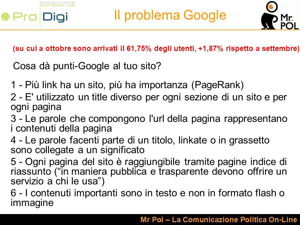 Il problema Google (su cui a ottobre sono arrivati il 61,75% degli utenti, +1,87% rispetto a settembre) 1 - Più link ha un sito, più ha importanza (PageRank) 2 - E utilizzato un title diverso per ogni sezione di un sito e per ogni pagina 3 - Le parole che compongono l url della pagina rappresentano i contenuti della pagina 4 - Le parole facenti parte di un titolo, linkate o in grassetto sono collegate a un significato 5 - Ogni pagina del sito è raggiungibile tramite pagine indice di riassunto (in maniera pubblica e trasparente devono offrire un servizio a chi le usa) 6 - I contenuti importanti sono in testo e non in formato flash o immagine Cosa dà punti-Google al tuo sito