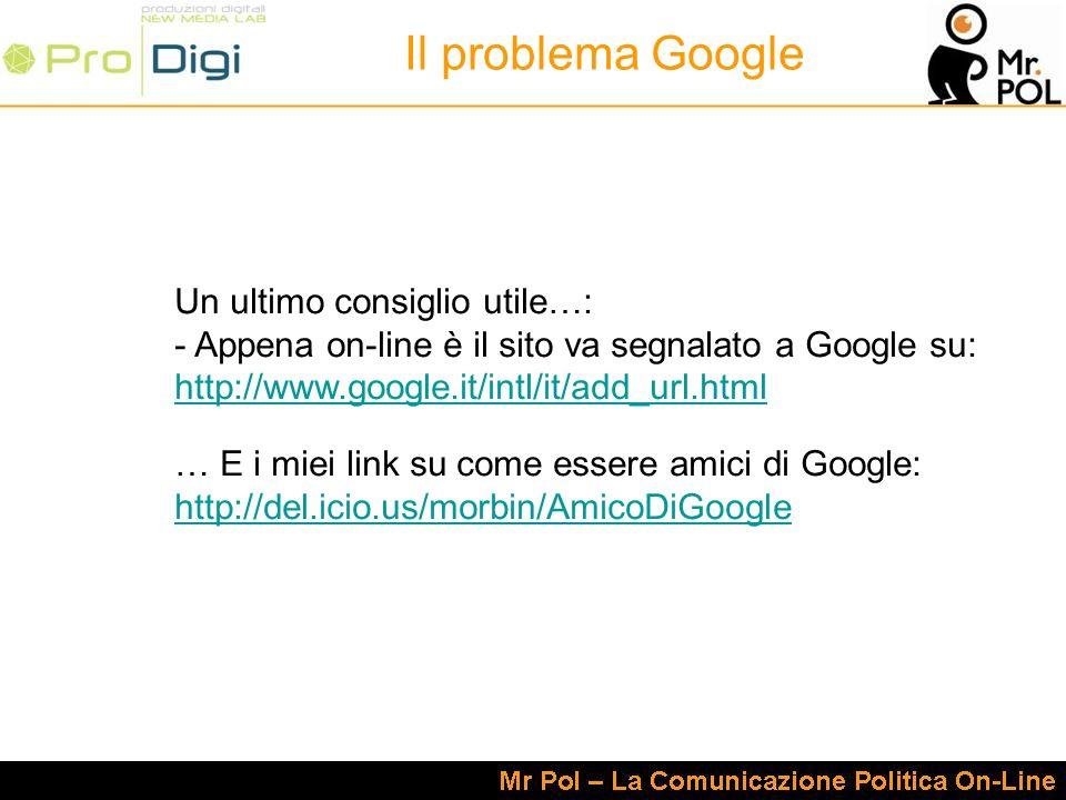Un ultimo consiglio utile…: - Appena on-line è il sito va segnalato a Google su: http://www.google.it/intl/it/add_url.html … E i miei link su come essere amici di Google: http://del.icio.us/morbin/AmicoDiGoogle Il problema Google