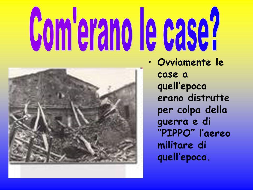 Ovviamente le case a quellepoca erano distrutte per colpa della guerra e di PIPPO laereo militare di quellepoca.