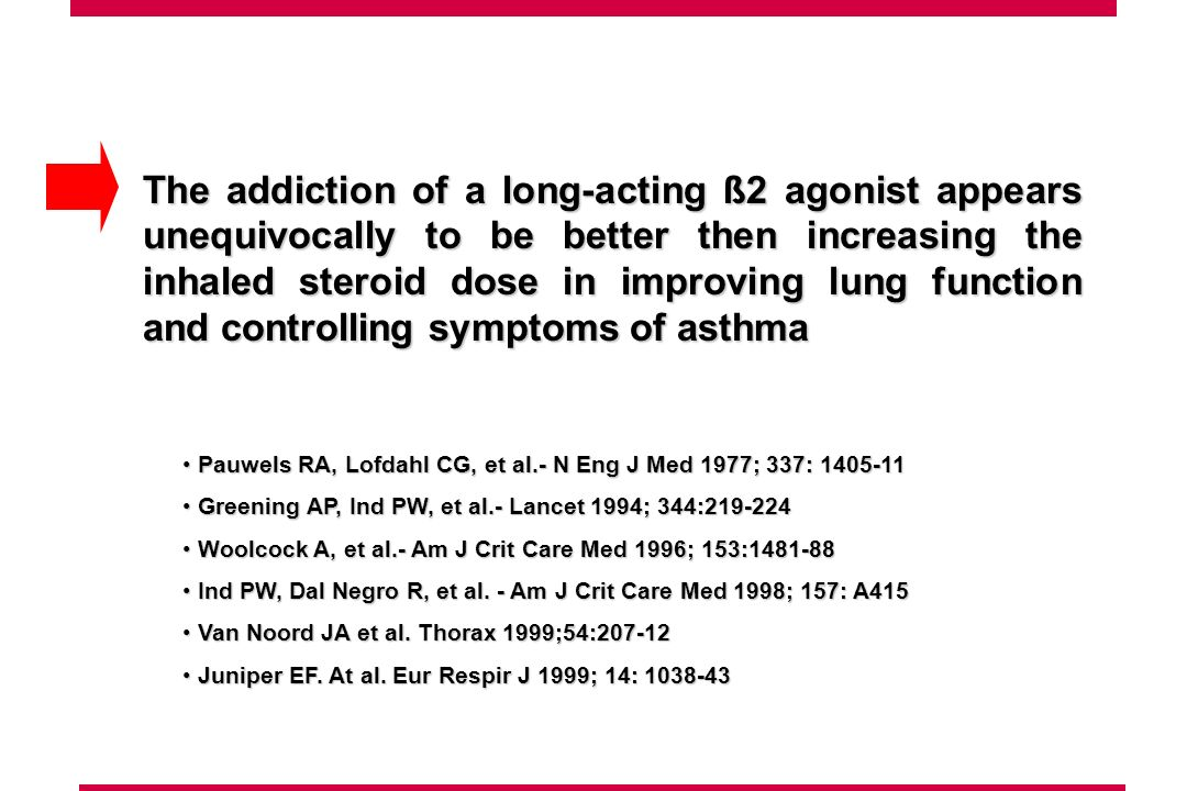 The addiction of a long-acting ß2 agonist appears unequivocally to be better then increasing the inhaled steroid dose in improving lung function and controlling symptoms of asthma Pauwels RA, Lofdahl CG, et al.- N Eng J Med 1977; 337: Pauwels RA, Lofdahl CG, et al.- N Eng J Med 1977; 337: Greening AP, Ind PW, et al.- Lancet 1994; 344: Greening AP, Ind PW, et al.- Lancet 1994; 344: Woolcock A, et al.- Am J Crit Care Med 1996; 153: Woolcock A, et al.- Am J Crit Care Med 1996; 153: Ind PW, Dal Negro R, et al.