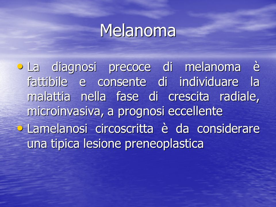Melanoma La diagnosi precoce di melanoma è fattibile e consente di individuare la malattia nella fase di crescita radiale, microinvasiva, a prognosi eccellente La diagnosi precoce di melanoma è fattibile e consente di individuare la malattia nella fase di crescita radiale, microinvasiva, a prognosi eccellente Lamelanosi circoscritta è da considerare una tipica lesione preneoplastica Lamelanosi circoscritta è da considerare una tipica lesione preneoplastica