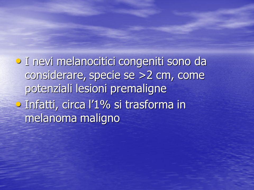 I nevi melanocitici congeniti sono da considerare, specie se >2 cm, come potenziali lesioni premaligne I nevi melanocitici congeniti sono da considerare, specie se >2 cm, come potenziali lesioni premaligne Infatti, circa l1% si trasforma in melanoma maligno Infatti, circa l1% si trasforma in melanoma maligno