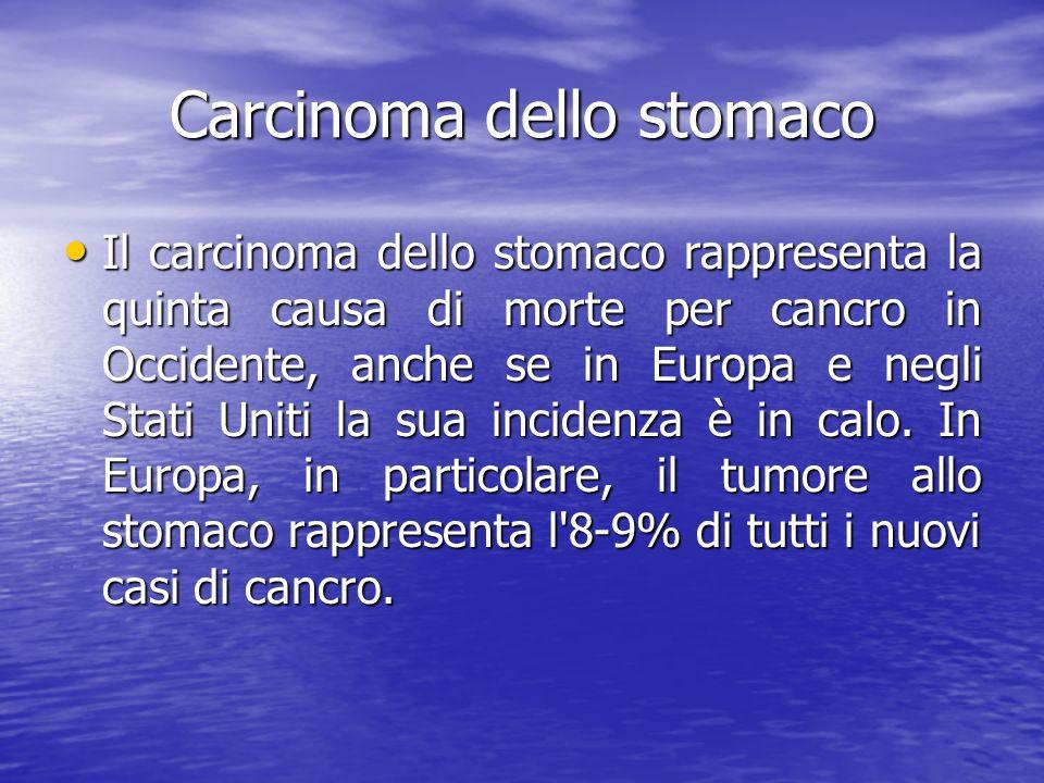 Carcinoma dello stomaco Il carcinoma dello stomaco rappresenta la quinta causa di morte per cancro in Occidente, anche se in Europa e negli Stati Unit