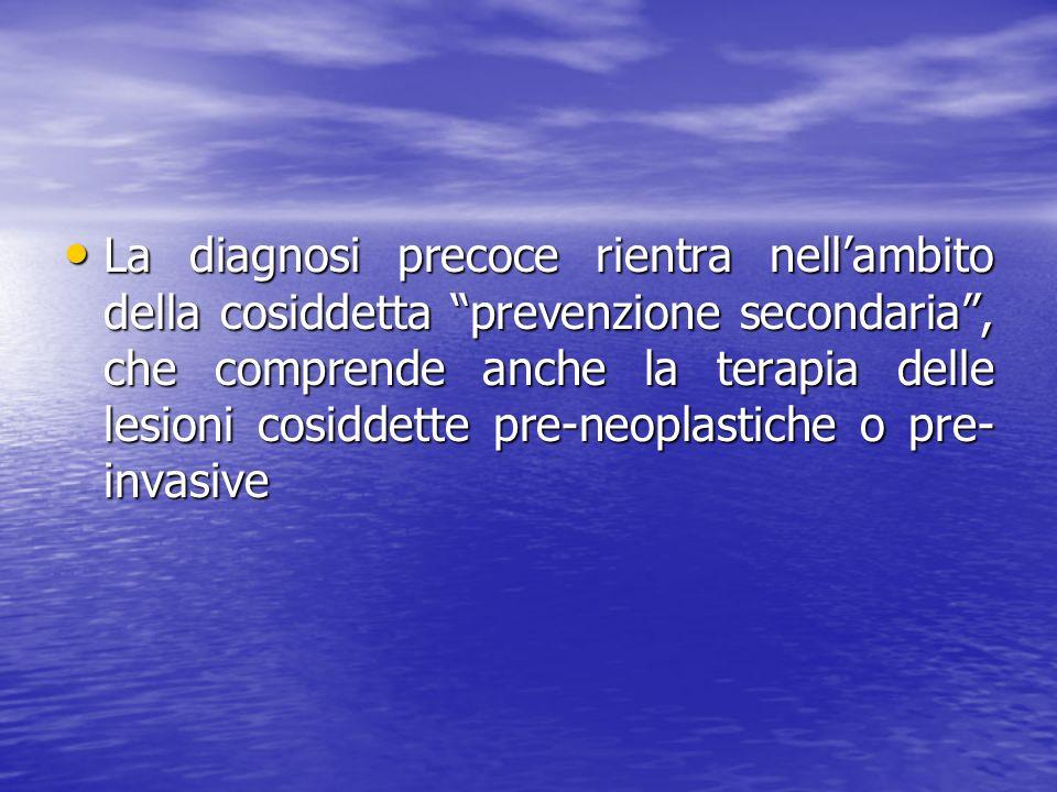 La diagnosi precoce rientra nellambito della cosiddetta prevenzione secondaria, che comprende anche la terapia delle lesioni cosiddette pre-neoplastic