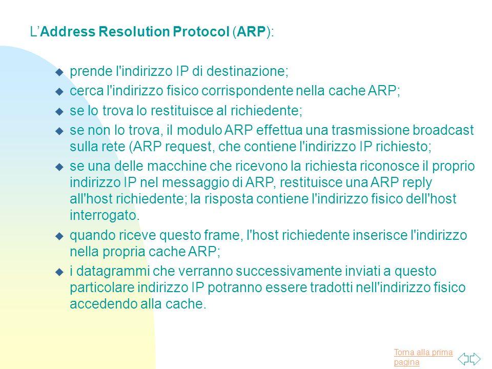 Torna alla prima pagina LAddress Resolution Protocol (ARP): u prende l'indirizzo IP di destinazione; u cerca l'indirizzo fisico corrispondente nella c