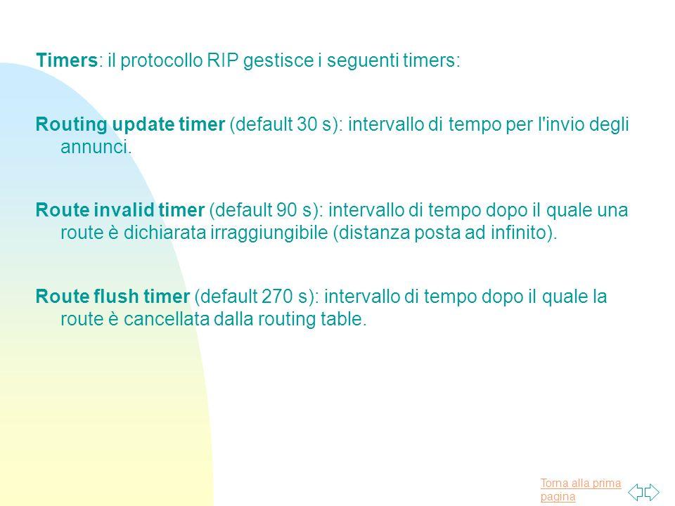 Torna alla prima pagina Timers: il protocollo RIP gestisce i seguenti timers: Routing update timer (default 30 s): intervallo di tempo per l invio degli annunci.