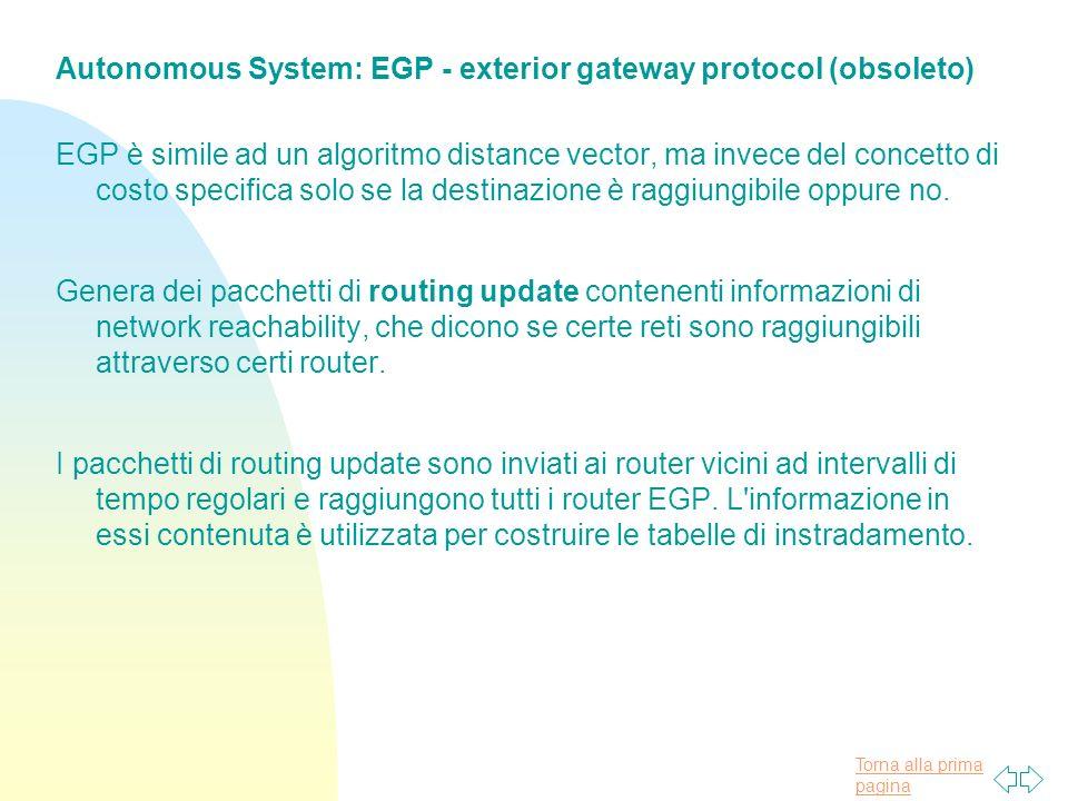 Torna alla prima pagina Autonomous System: EGP - exterior gateway protocol (obsoleto) EGP è simile ad un algoritmo distance vector, ma invece del concetto di costo specifica solo se la destinazione è raggiungibile oppure no.
