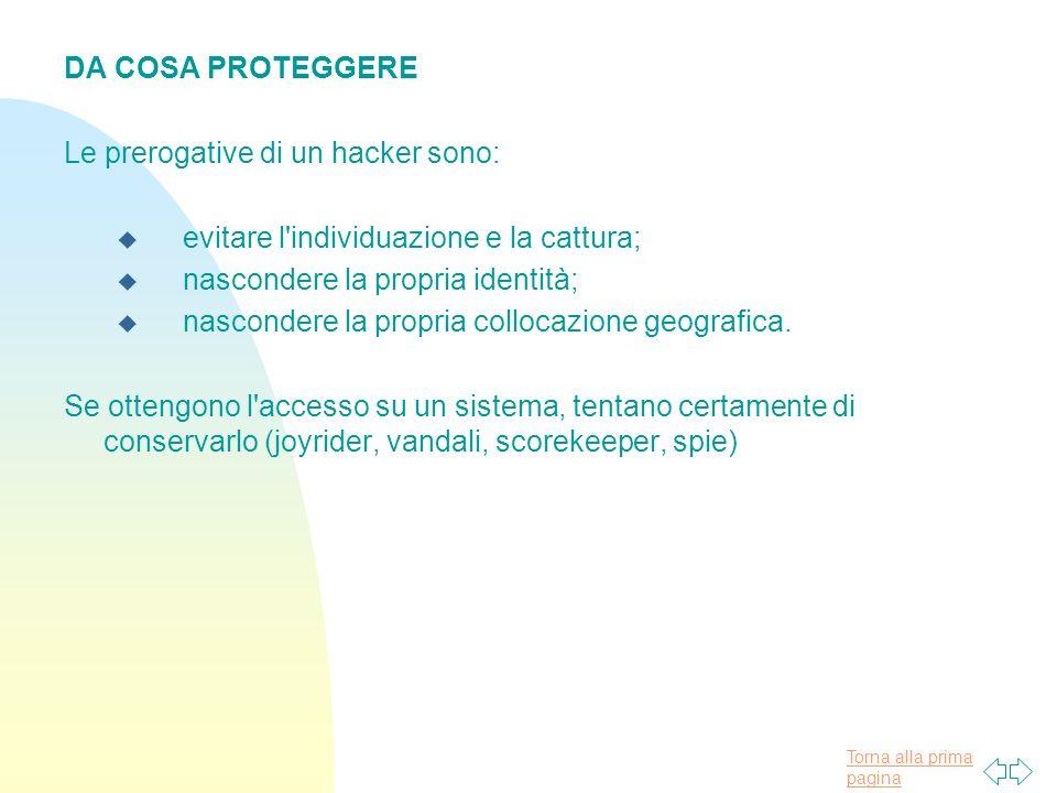 Torna alla prima pagina DA COSA PROTEGGERE Le prerogative di un hacker sono: u evitare l individuazione e la cattura; u nascondere la propria identità; u nascondere la propria collocazione geografica.