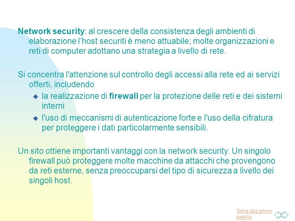 Torna alla prima pagina Network security: al crescere della consistenza degli ambienti di elaborazione lhost securiti è meno attuabile; molte organizzazioni e reti di computer adottano una strategia a livello di rete.