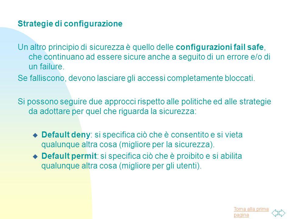 Torna alla prima pagina Strategie di configurazione Un altro principio di sicurezza è quello delle configurazioni fail safe, che continuano ad essere sicure anche a seguito di un errore e/o di un failure.