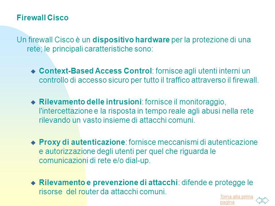 Torna alla prima pagina Firewall Cisco Un firewall Cisco è un dispositivo hardware per la protezione di una rete; le principali caratteristiche sono: u Context-Based Access Control: fornisce agli utenti interni un controllo di accesso sicuro per tutto il traffico attraverso il firewall.