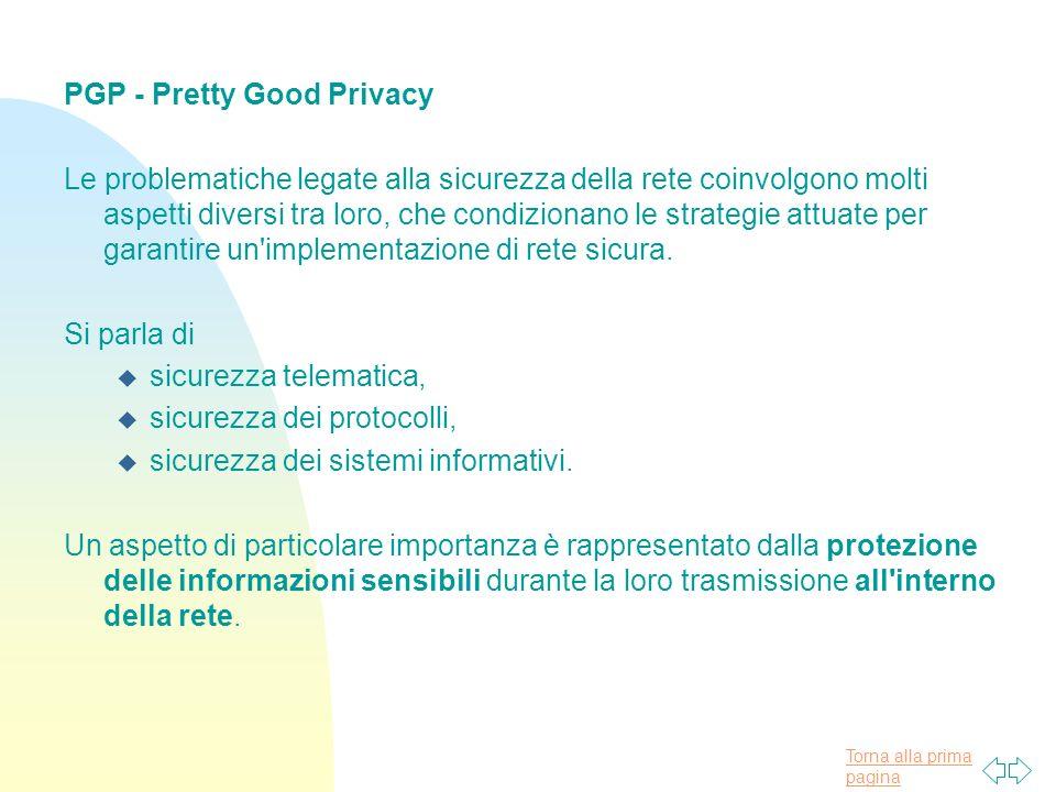 Torna alla prima pagina PGP - Pretty Good Privacy Le problematiche legate alla sicurezza della rete coinvolgono molti aspetti diversi tra loro, che condizionano le strategie attuate per garantire un implementazione di rete sicura.