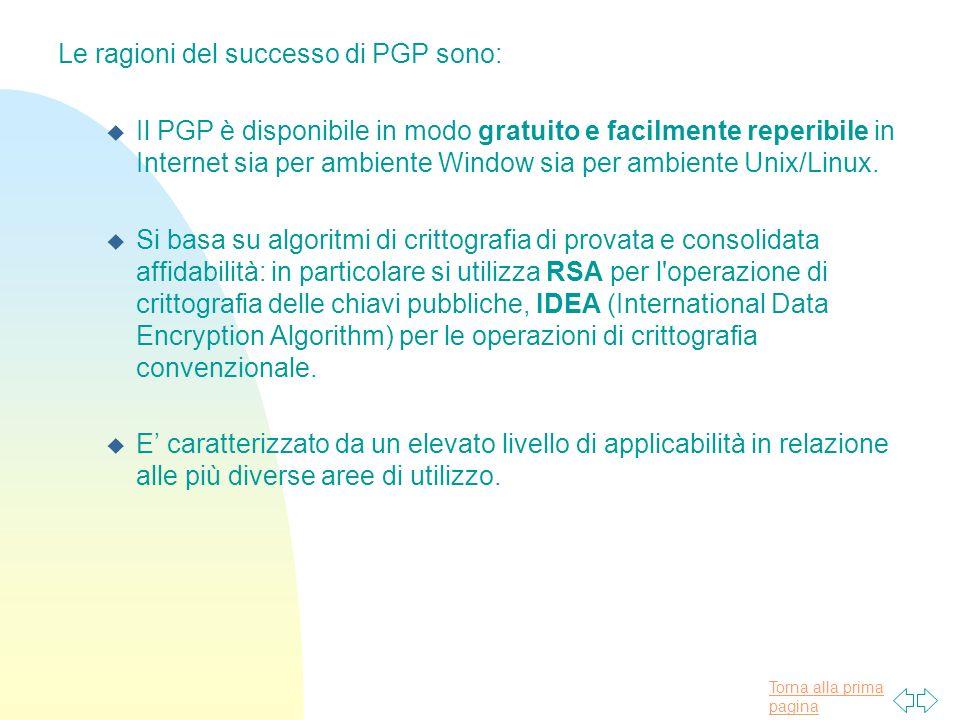 Torna alla prima pagina Le ragioni del successo di PGP sono: u Il PGP è disponibile in modo gratuito e facilmente reperibile in Internet sia per ambiente Window sia per ambiente Unix/Linux.