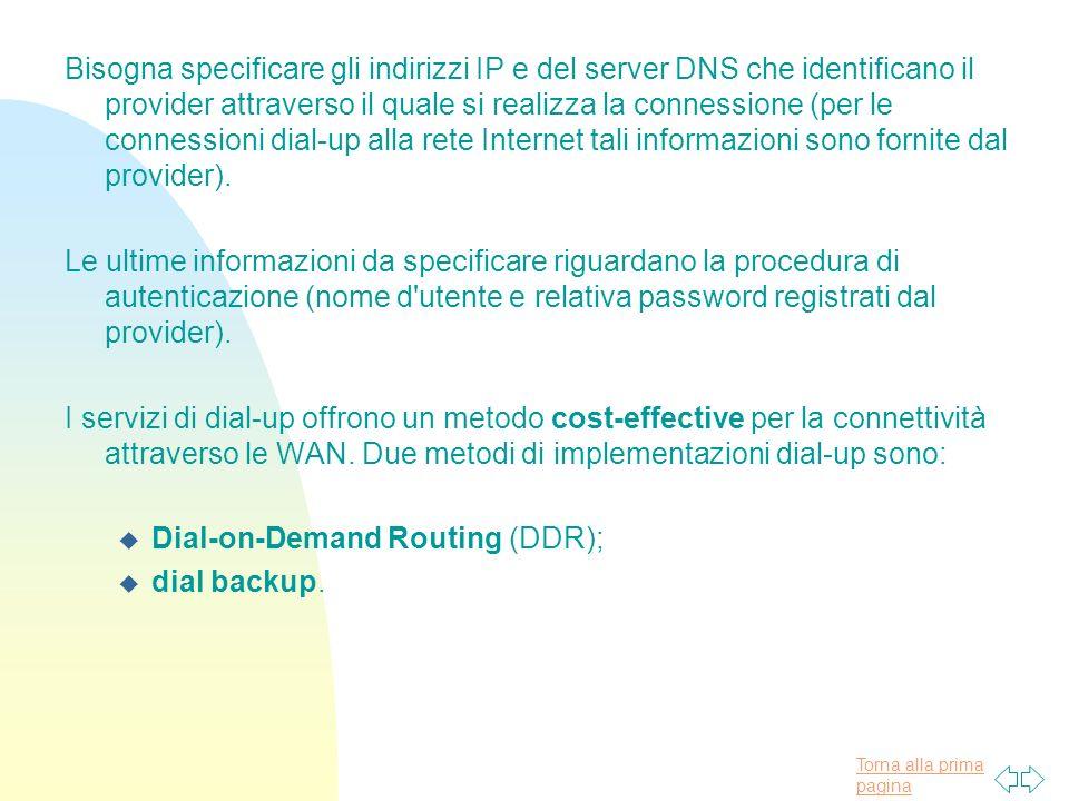 Torna alla prima pagina Bisogna specificare gli indirizzi IP e del server DNS che identificano il provider attraverso il quale si realizza la connessione (per le connessioni dial-up alla rete Internet tali informazioni sono fornite dal provider).