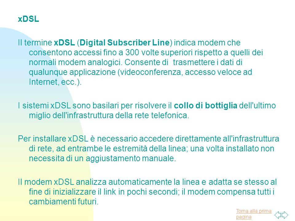 Torna alla prima pagina xDSL Il termine xDSL (Digital Subscriber Line) indica modem che consentono accessi fino a 300 volte superiori rispetto a quelli dei normali modem analogici.