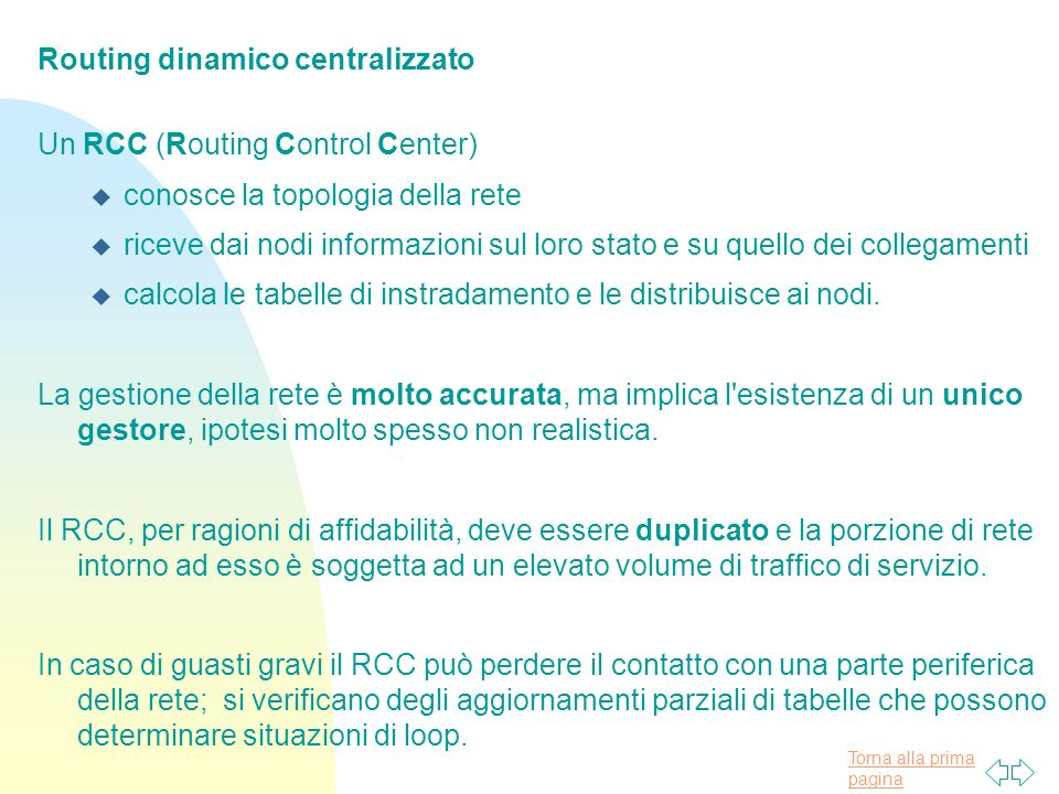 Torna alla prima pagina Routing dinamico centralizzato Un RCC (Routing Control Center) u conosce la topologia della rete u riceve dai nodi informazioni sul loro stato e su quello dei collegamenti u calcola le tabelle di instradamento e le distribuisce ai nodi.