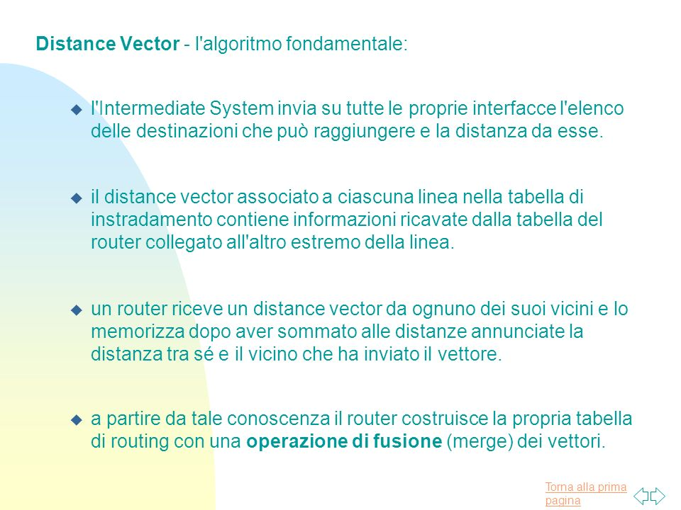 Torna alla prima pagina Distance Vector - l algoritmo fondamentale: u l Intermediate System invia su tutte le proprie interfacce l elenco delle destinazioni che può raggiungere e la distanza da esse.