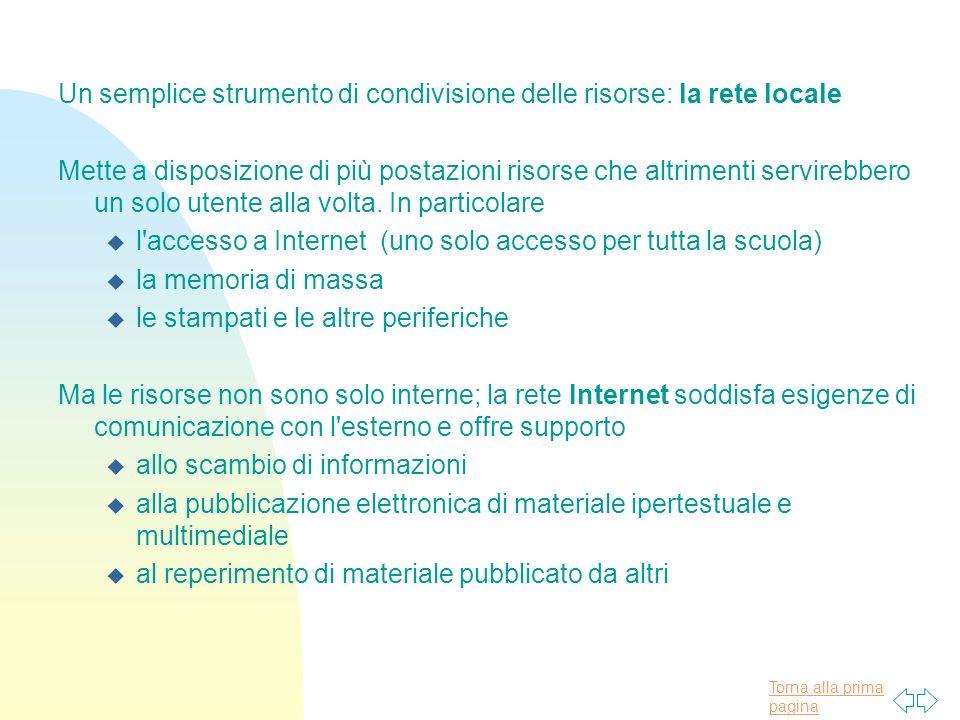 Torna alla prima pagina Un semplice strumento di condivisione delle risorse: la rete locale Mette a disposizione di più postazioni risorse che altrimenti servirebbero un solo utente alla volta.