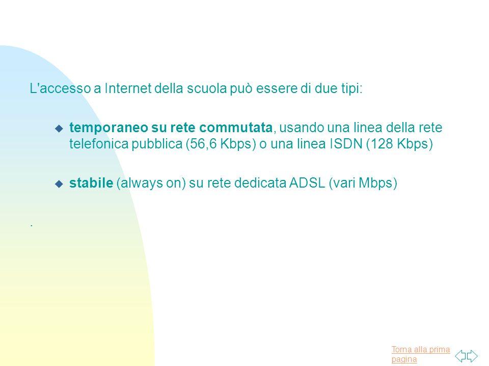 Torna alla prima pagina L accesso a Internet della scuola può essere di due tipi: u temporaneo su rete commutata, usando una linea della rete telefonica pubblica (56,6 Kbps) o una linea ISDN (128 Kbps) u stabile (always on) su rete dedicata ADSL (vari Mbps).