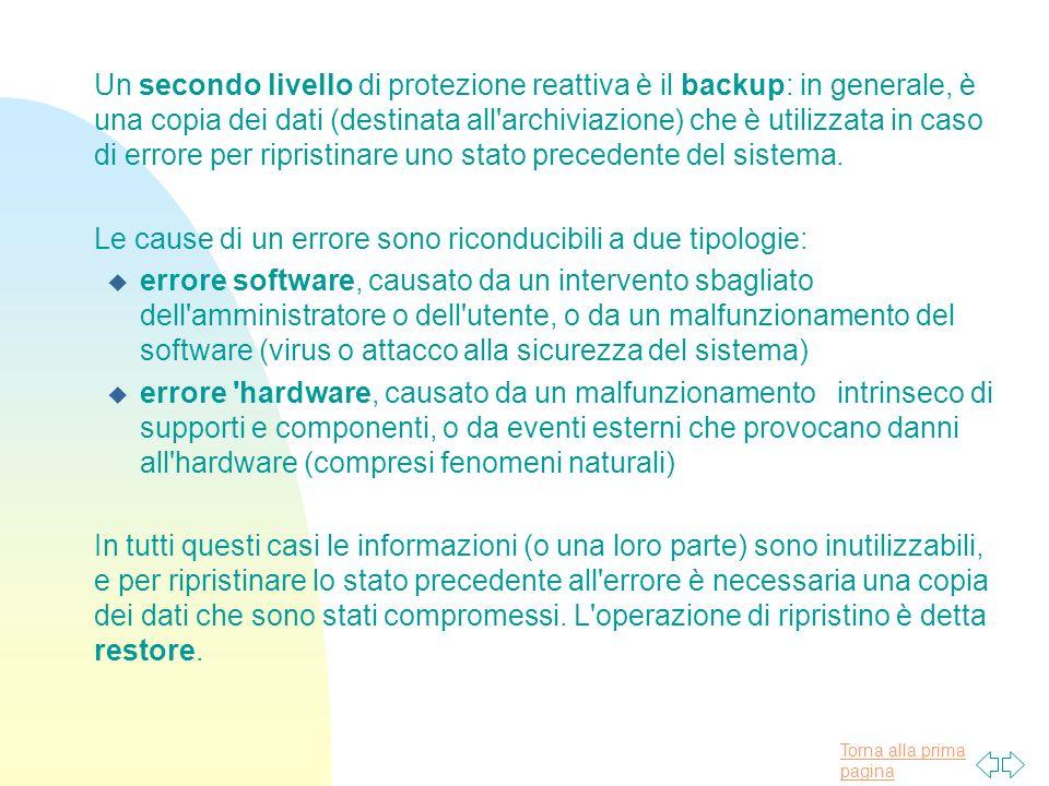 Torna alla prima pagina Un secondo livello di protezione reattiva è il backup: in generale, è una copia dei dati (destinata all archiviazione) che è utilizzata in caso di errore per ripristinare uno stato precedente del sistema.