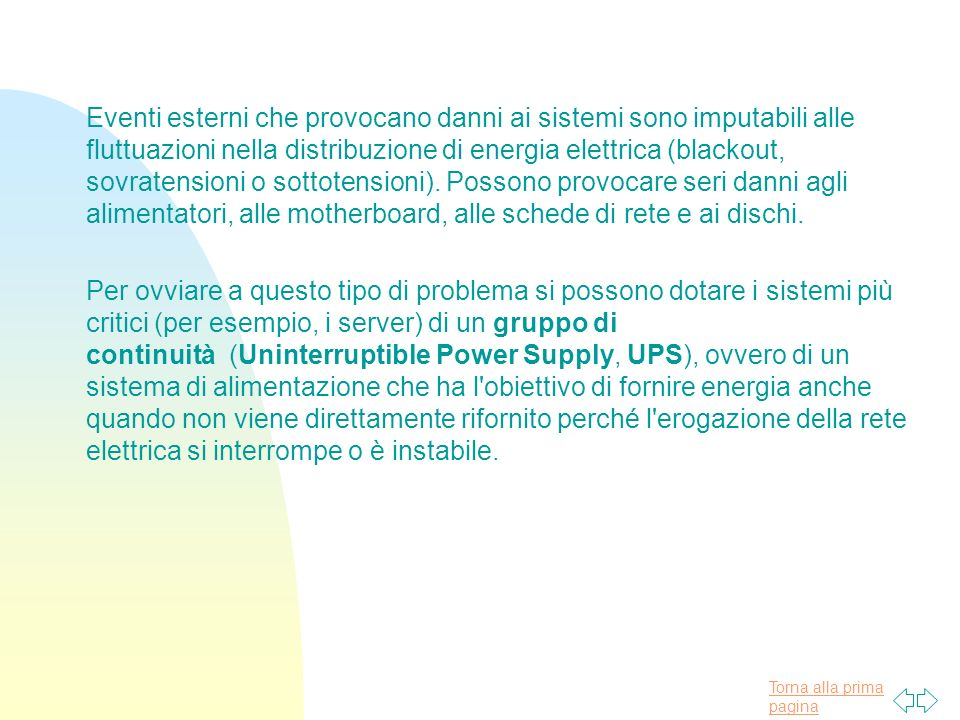Torna alla prima pagina Eventi esterni che provocano danni ai sistemi sono imputabili alle fluttuazioni nella distribuzione di energia elettrica (blackout, sovratensioni o sottotensioni).
