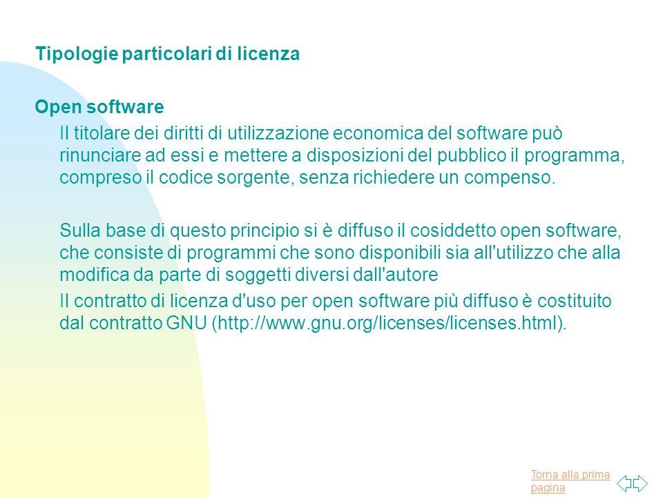 Torna alla prima pagina Tipologie particolari di licenza Open software Il titolare dei diritti di utilizzazione economica del software può rinunciare ad essi e mettere a disposizioni del pubblico il programma, compreso il codice sorgente, senza richiedere un compenso.