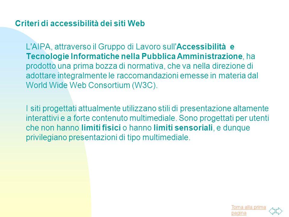 Torna alla prima pagina Criteri di accessibilità dei siti Web L AIPA, attraverso il Gruppo di Lavoro sull Accessibilità e Tecnologie Informatiche nella Pubblica Amministrazione, ha prodotto una prima bozza di normativa, che va nella direzione di adottare integralmente le raccomandazioni emesse in materia dal World Wide Web Consortium (W3C).