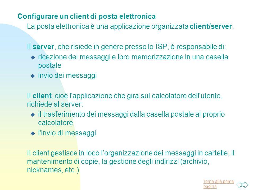 Torna alla prima pagina Configurare un client di posta elettronica La posta elettronica è una applicazione organizzata client/server.