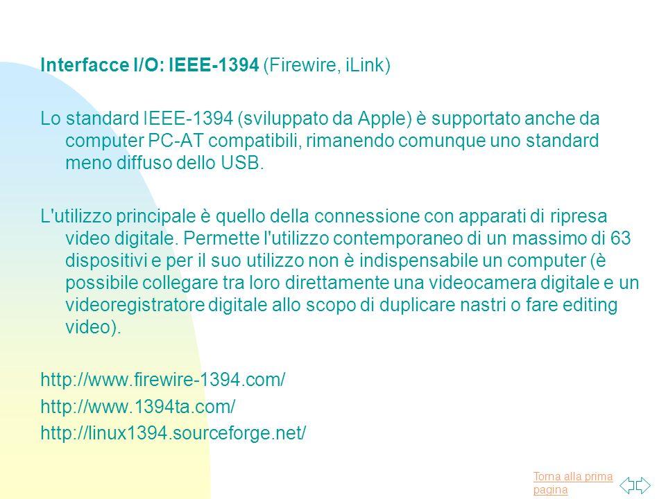 Torna alla prima pagina Interfacce I/O: IEEE-1394 (Firewire, iLink) Lo standard IEEE-1394 (sviluppato da Apple) è supportato anche da computer PC-AT compatibili, rimanendo comunque uno standard meno diffuso dello USB.