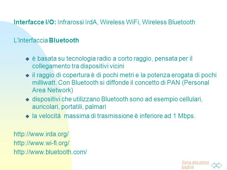Torna alla prima pagina Interfacce I/O: Infrarossi IrdA, Wireless WiFi, Wireless Bluetooth L interfaccia Bluetooth u è basata su tecnologia radio a corto raggio, pensata per il collegamento tra dispositivi vicini u il raggio di copertura è di pochi metri e la potenza erogata di pochi milliwatt.