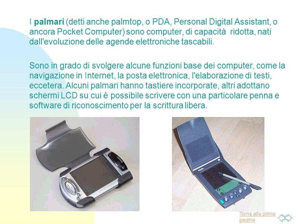 Torna alla prima pagina I palmari (detti anche palmtop, o PDA, Personal Digital Assistant, o ancora Pocket Computer) sono computer, di capacità ridotta, nati dall evoluzione delle agende elettroniche tascabili.