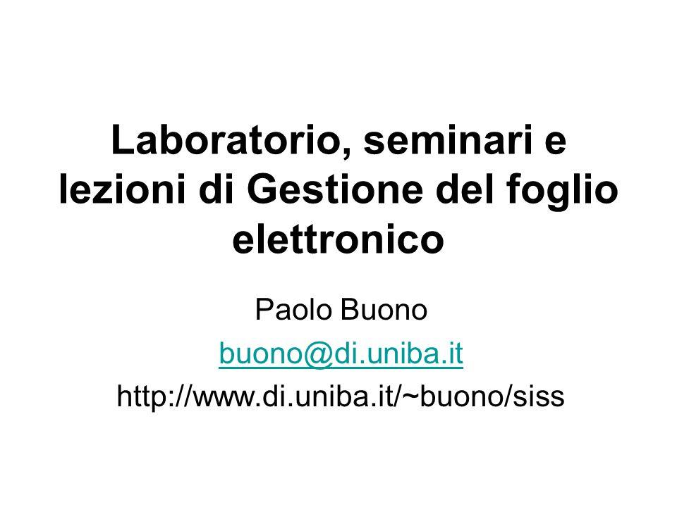 Laboratorio, seminari e lezioni di Gestione del foglio elettronico Paolo Buono buono@di.uniba.it http://www.di.uniba.it/~buono/siss