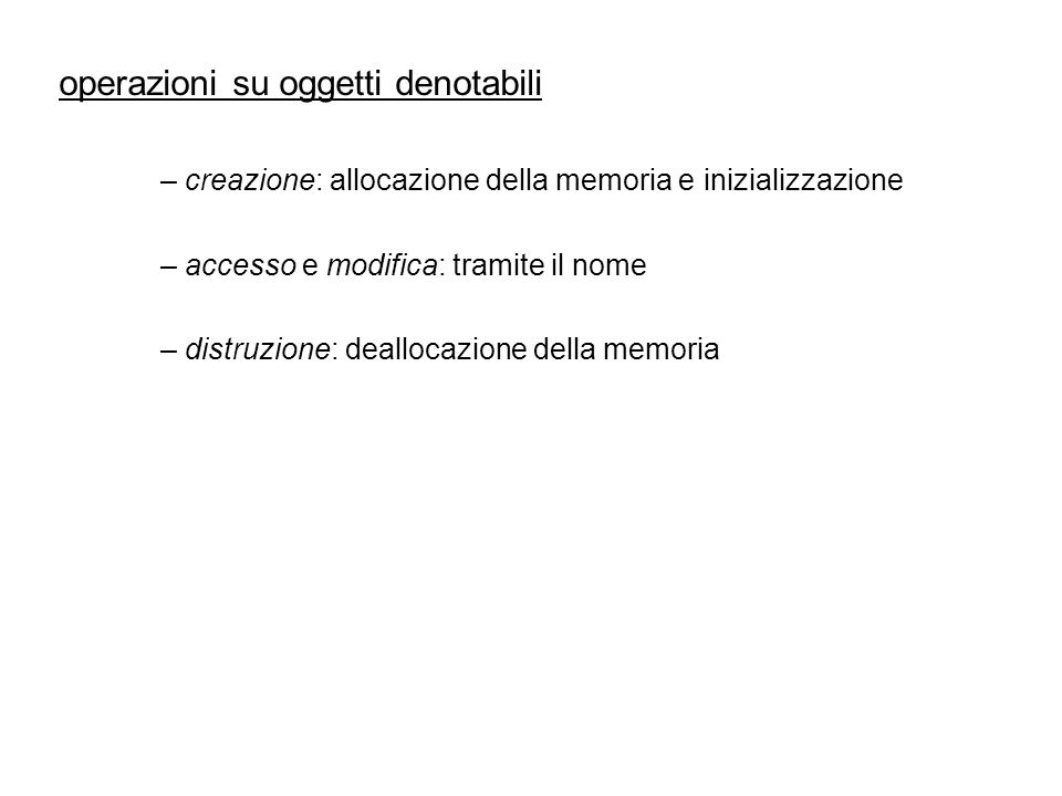 operazioni su oggetti denotabili – creazione: allocazione della memoria e inizializzazione – accesso e modifica: tramite il nome – distruzione: deallo