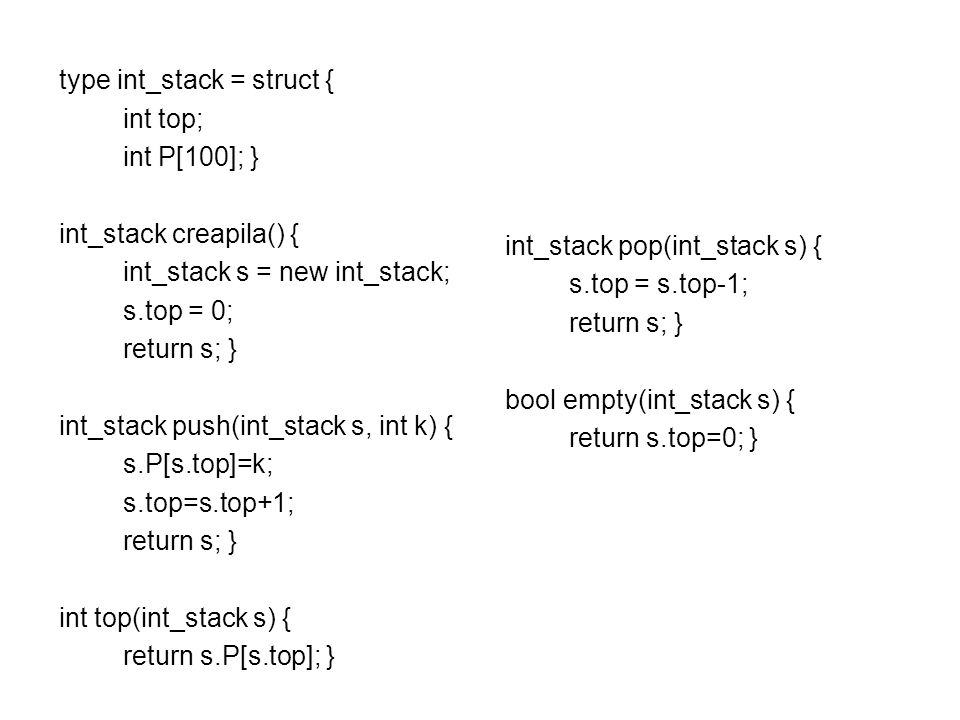 type int_stack = struct { int top; int P[100]; } int_stack creapila() { int_stack s = new int_stack; s.top = 0; return s; } int_stack push(int_stack s, int k) { s.P[s.top]=k; s.top=s.top+1; return s; } int top(int_stack s) { return s.P[s.top]; } int_stack pop(int_stack s) { s.top = s.top-1; return s; } bool empty(int_stack s) { return s.top=0; }