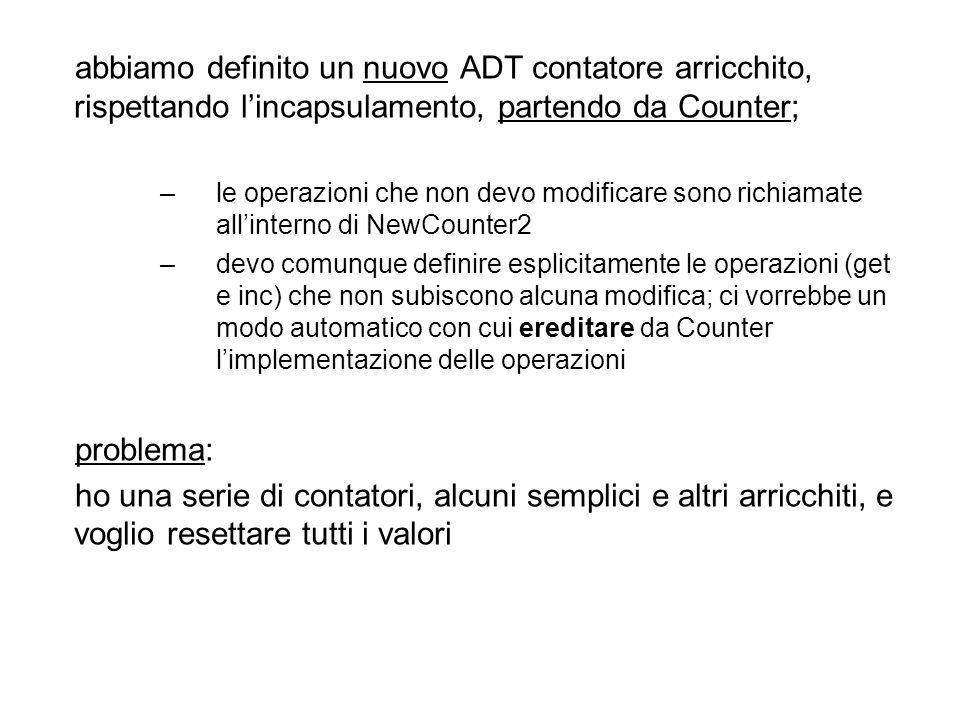 Counter V[100]; non posso immettere dei NewCounter2 NewCounter2 V[100]; non posso immettere dei Counter ma tutte le operazioni su un Counter sono anche possibili su un NewCounter2 serve una nozione di compatibilità di tipo come la seguente: T è compatibile con S se tutte le operazioni sui valori di S sono possibili sui valori di T allora NewCounter2 è compatibile con Counter (e posso definire un Counter V[100] che contiene sia Counter che NewCounter2)