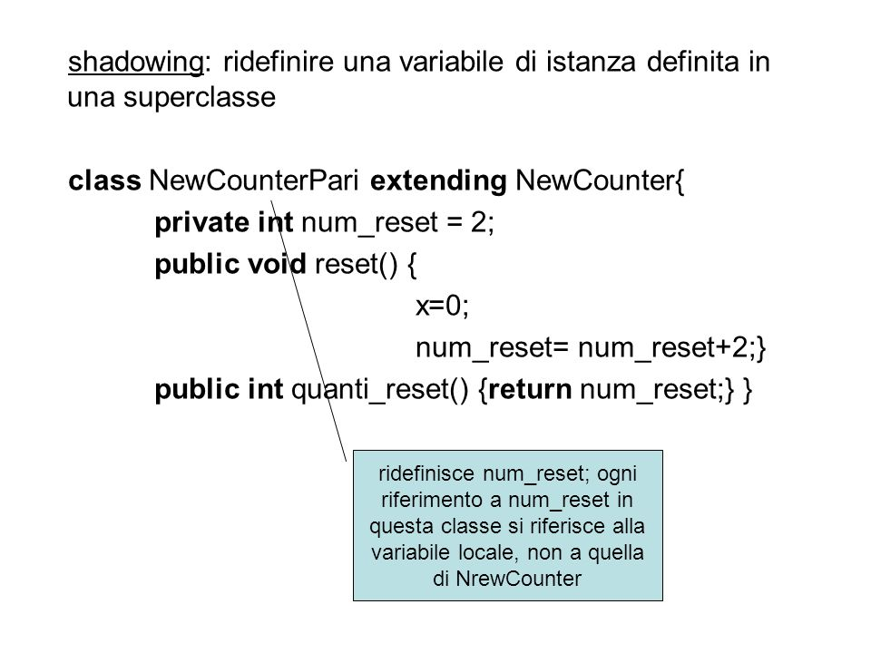shadowing: ridefinire una variabile di istanza definita in una superclasse class NewCounterPari extending NewCounter{ private int num_reset = 2; publi