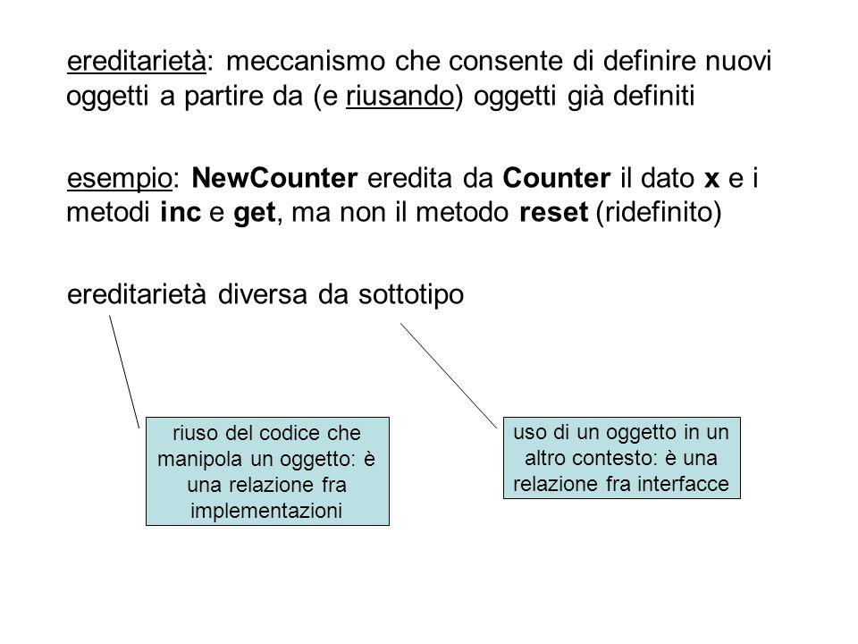 sottotipo in Java –extends: definisce una sottoclasse –implements: una classe è dichiarata sottotipo di una o più interfacce (come una classe virtuale) ereditarietà in Java –extends, se la sottoclasse non ridefinisce un metodo interface A { int f(); } interface B { int g(); } class C { int x; int h() {return x+2; } } class D extends C implements A,B { int f() {return x; } int g() {return x+1; } }