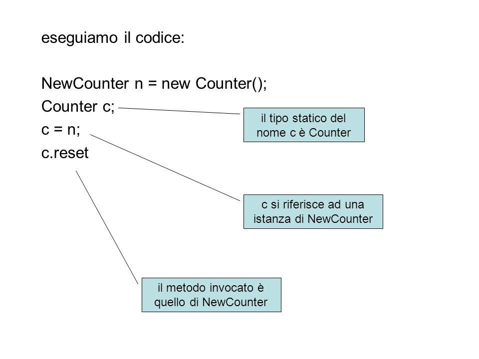 eseguiamo il codice: NewCounter n = new Counter(); Counter c; c = n; c.reset il tipo statico del nome c è Counter c si riferisce ad una istanza di NewCounter il metodo invocato è quello di NewCounter