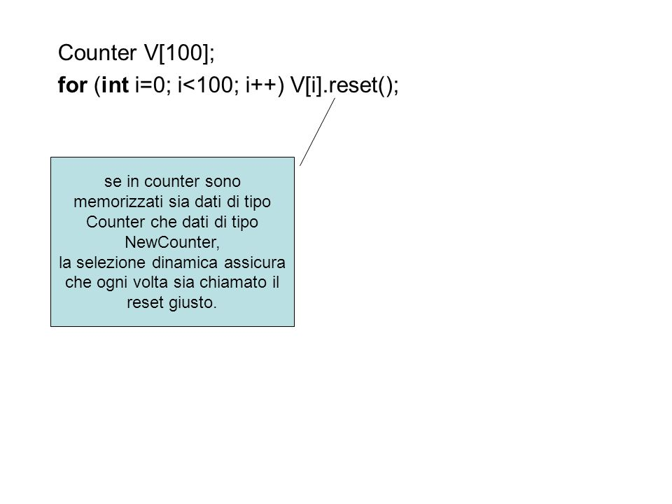 Counter V[100]; for (int i=0; i<100; i++) V[i].reset(); se in counter sono memorizzati sia dati di tipo Counter che dati di tipo NewCounter, la selezi