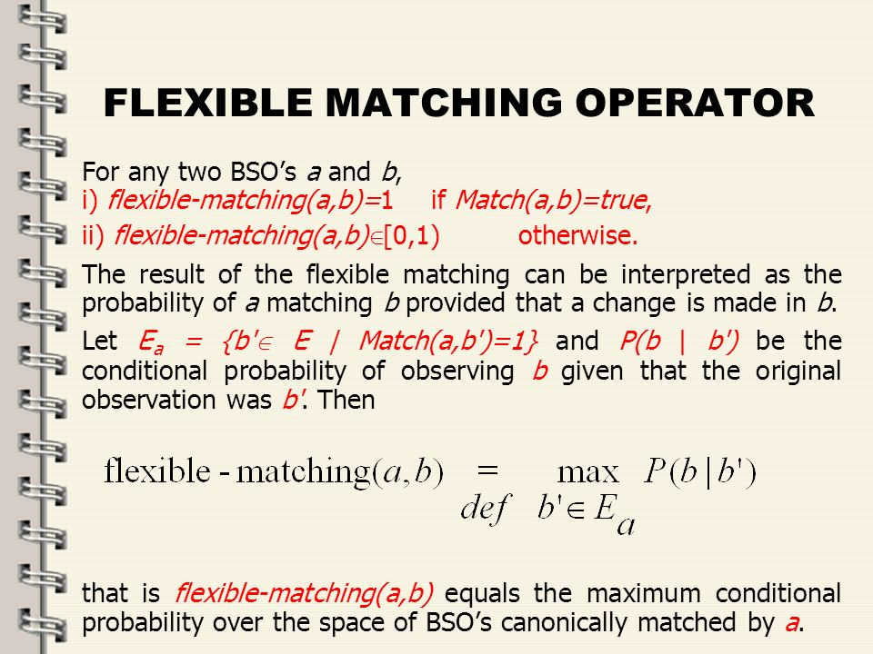 Fare clic per modificare lo stile del titolo dello schema zFare clic per modificare gli stili del testo dello schema ySecondo livello xTerzo livello Quarto livello –Quinto livello 37 FLEXIBLE MATCHING OPERATOR For any two BSOs a and b, i) flexible-matching(a,b)=1 if Match(a,b)=true, ii) flexible-matching(a,b) [0,1) otherwise.