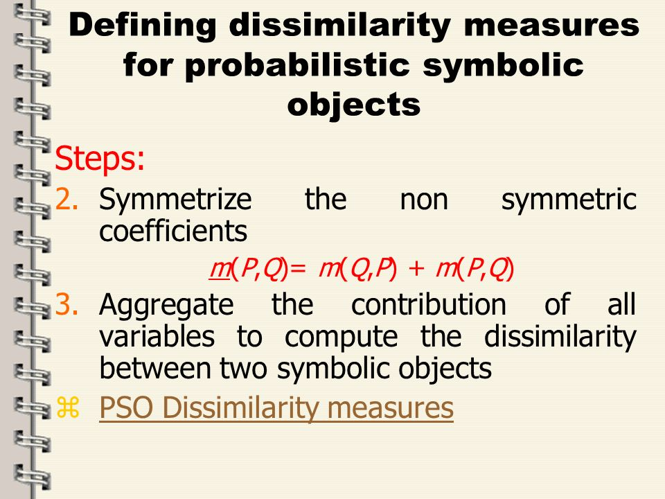 Fare clic per modificare lo stile del titolo dello schema zFare clic per modificare gli stili del testo dello schema ySecondo livello xTerzo livello Quarto livello –Quinto livello 44 Defining dissimilarity measures for probabilistic symbolic objects Steps: 2.Symmetrize the non symmetric coefficients m(P,Q)= m(Q,P) + m(P,Q) 3.Aggregate the contribution of all variables to compute the dissimilarity between two symbolic objects zPSO Dissimilarity measuresPSO Dissimilarity measures