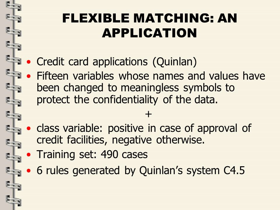 Fare clic per modificare lo stile del titolo dello schema zFare clic per modificare gli stili del testo dello schema ySecondo livello xTerzo livello Quarto livello –Quinto livello 36 FLEXIBLE MATCHING: AN APPLICATION Credit card applications (Quinlan) Fifteen variables whose names and values have been changed to meaningless symbols to protect the confidentiality of the data.