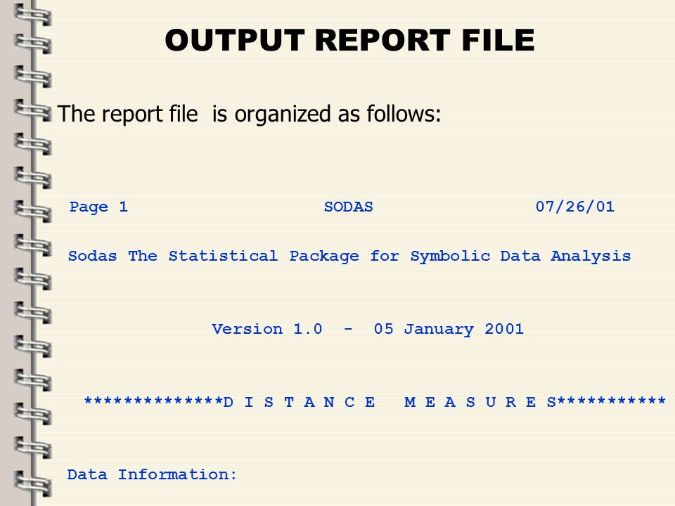 OUTPUT REPORT FILE The report file is organized as follows: Page 1 SODAS 07/26/01 Sodas The Statistical Package for Symbolic Data Analysis Version 1.0 - 05 January 2001 **************D I S T A N C E M E A S U R E S*********** Data Information: