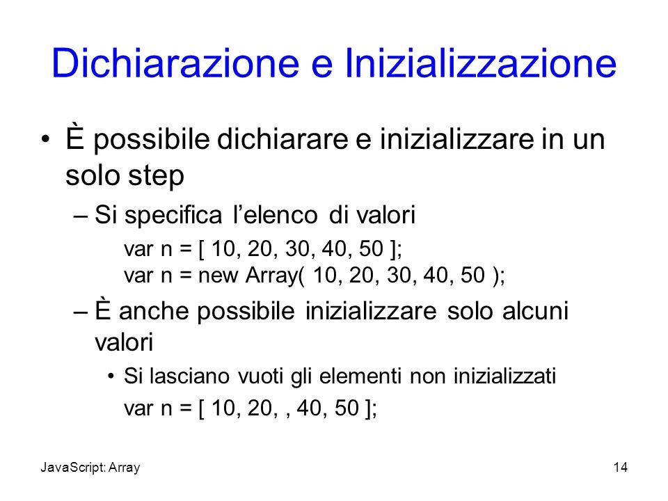 Dichiarazione e Inizializzazione È possibile dichiarare e inizializzare in un solo step –Si specifica lelenco di valori var n = [ 10, 20, 30, 40, 50 ]