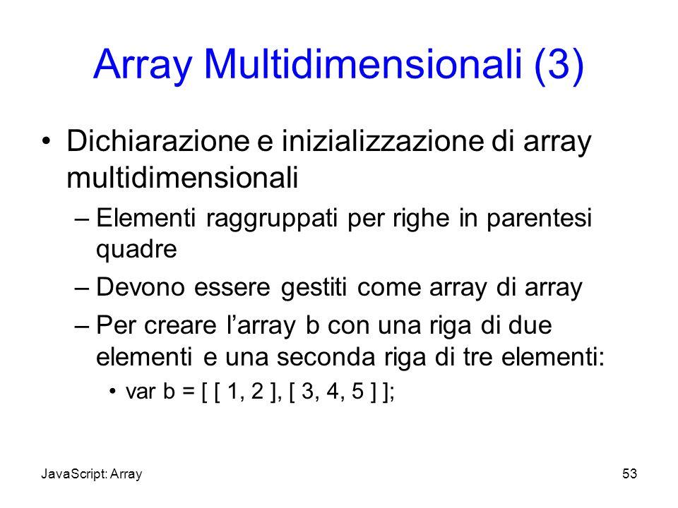 Array Multidimensionali (3) Dichiarazione e inizializzazione di array multidimensionali –Elementi raggruppati per righe in parentesi quadre –Devono es