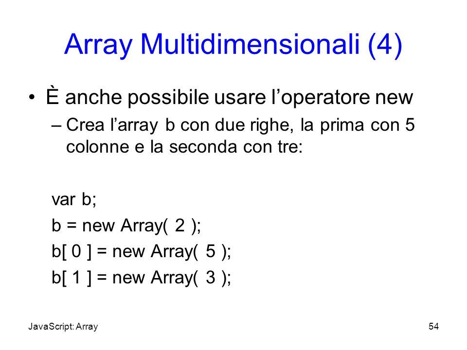 Array Multidimensionali (4) È anche possibile usare loperatore new –Crea larray b con due righe, la prima con 5 colonne e la seconda con tre: var b; b