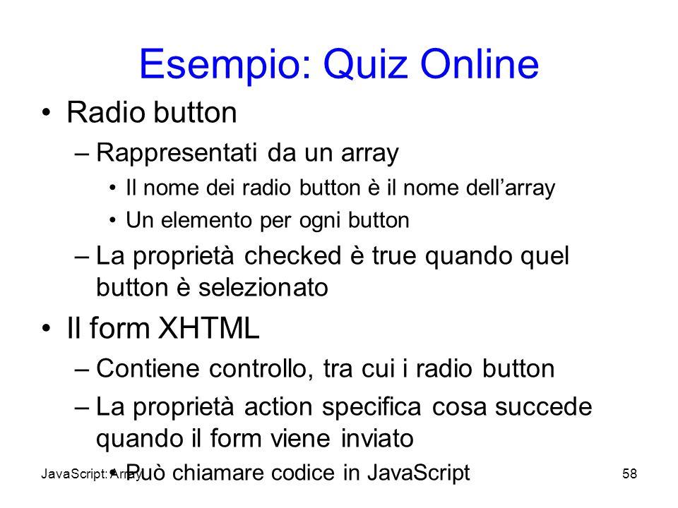 Esempio: Quiz Online Radio button –Rappresentati da un array Il nome dei radio button è il nome dellarray Un elemento per ogni button –La proprietà ch