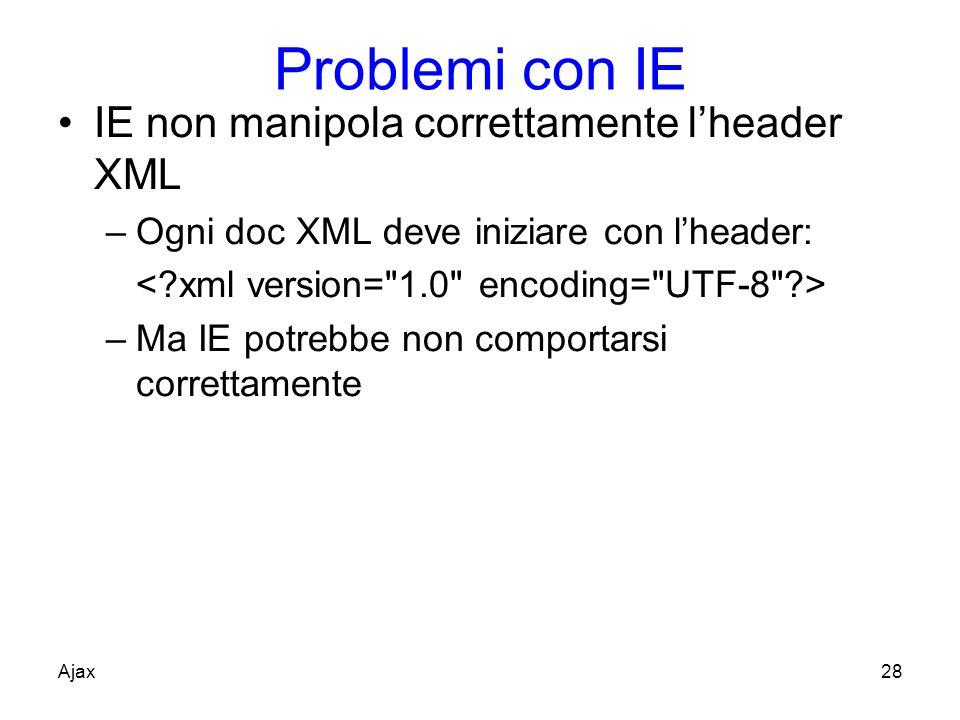 Problemi con IE IE non manipola correttamente lheader XML –Ogni doc XML deve iniziare con lheader: –Ma IE potrebbe non comportarsi correttamente Ajax28